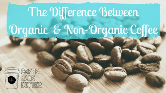 The Difference Between Organic & Non-Organic Coffee